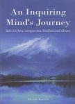 AN INQUIRING MIND'S JOURNEY : Into Wisdom, Compassion, Freedom, & Silence