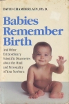 BABIES REMEMBER BIRTH: And Other Extraordinary Scientific Discoveries About the Mind & Personality of Your Newborn