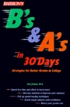 B'S & A'S IN 30 DAYS : Strategies For Better Grades In College
