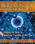 THE BIOGENEALOGY SOURCEBOOK : Healing The Body By Resolving Traumas Of The Past