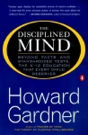 THE DISCIPLINED MIND : Beyond Facts & Standardized Tests, The K-12 Education That Every Child Deserves